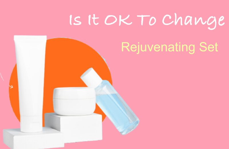 Is it OK to Change Rejuvenating Set